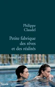 Petite fabrique des rêves et des réalités - PhilippeClaudel