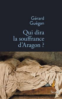 Qui dira la souffrance d'Aragon ? - GérardGuégan