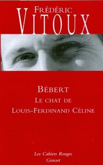 Bébert : le chat de Louis-Ferdinand Céline - FrédéricVitoux
