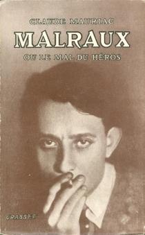 Malraux ou Le mal du héros - ClaudeMauriac