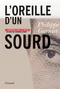 L'oreille d'un sourd : l'Amérique dans le rétro : 30 ans de journalisme - PhilippeGarnier