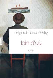 Loin d'où - EdgardoCozarinsky
