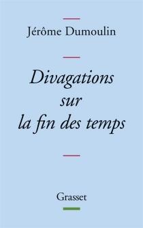 Divagations sur la fin des temps - JérômeDumoulin