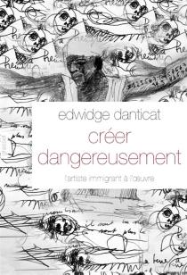 Créer dangereusement : l'artiste immigrant à l'oeuvre - EdwidgeDanticat