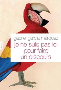Je ne suis pas ici pour faire un discours - GabrielGarcía Márquez