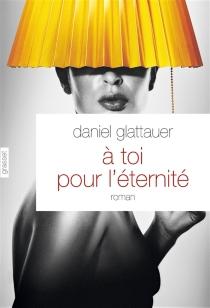 A toi pour l'éternité - DanielGlattauer