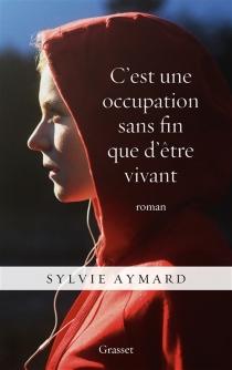 C'est une occupation sans fin que d'être vivant - SylvieAymard