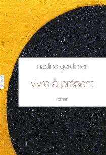 Vivre à présent - NadineGordimer