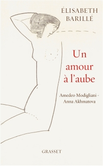 Un amour à l'aube : Amedeo Modigliani-Anna Akhmatova - ÉlisabethBarillé