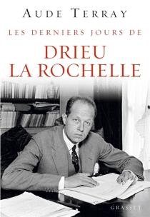 Les derniers jours de Drieu La Rochelle : 6 août 1944-15 mars 1945 - AudeTerray