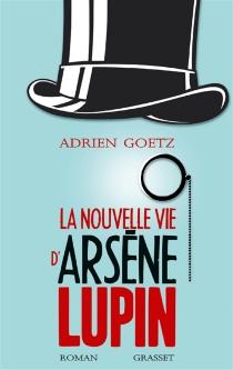 La nouvelle vie d'Arsène Lupin : retour, aventures, ruses, amours, masques et exploits du gentleman-cambrioleur - AdrienGoetz