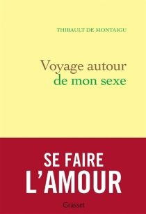 Voyage autour de mon sexe : se faire l'amour - Thibault deMontaigu