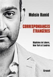 Correspondances étrangères : dépêches de Lahore, New York et Londres - MohsinHamid