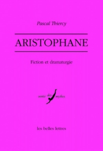 Aristophane : fiction et dramaturgie - Pascal Thiercy