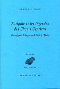 Euripide et les légendes des Chants cypriens : des origines de la guerre de Troie à l'Iliade - FrançoisJouan