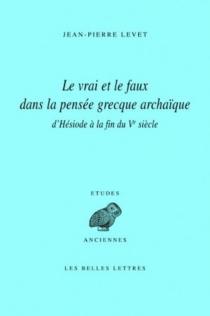 Le vrai et le faux dans la pensée grecque archaïque : d'Hésiode à la fin du Ve siècle - Jean-PierreLevet