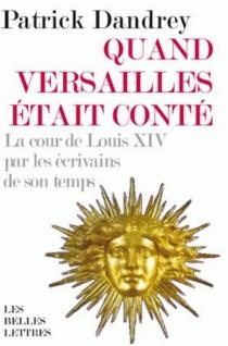 Quand Versailles était conté : la cour de Louis XIV par les écrivains de son temps - PatrickDandrey