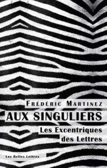 Aux singuliers : les excentriques des lettres - FrédéricMartinez