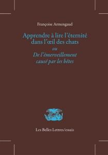 Apprendre à lire l'éternité dans l'oeil des chats ou De l'émerveillement causé par les bêtes - FrançoiseArmengaud