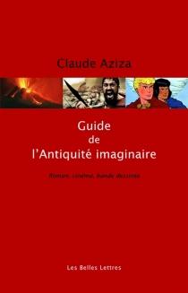 Guide de l'Antiquité imaginaire : roman, cinéma, bande dessinée - ClaudeAziza