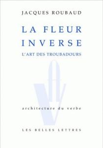 La fleur inverse : l'art des troubadours - JacquesRoubaud
