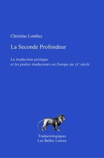 La seconde profondeur : la traduction poétique et les poètes traducteurs en Europe au XXe siècle - ChristineLombez