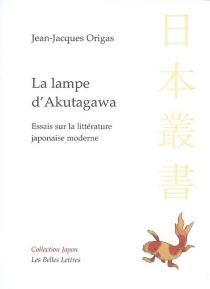 La lampe d'Akutagawa : essais sur la littérature japonaise moderne - Jean-JacquesOrigas
