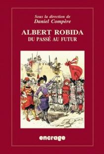 Albert Robida : du passé au futur : un auteur-illustrateur sous la IIIe République -