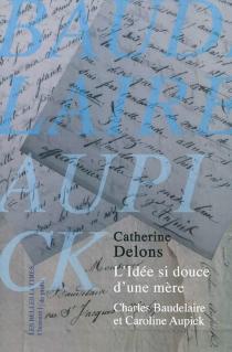 L'idée si douce d'une mère : Charles Baudelaire et Caroline Aupick - CatherineDelons
