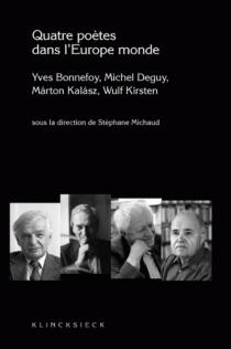 Quatre poètes dans l'Europe monde : Yves Bonnefoy, Michel Deguy, Marton Kalasz, Wulf Kirsten -