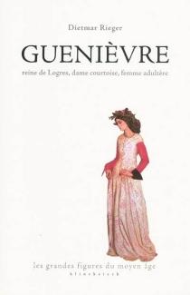Guenièvre : reine de Logres, dame courtoise, femme adultère - DietmarRieger