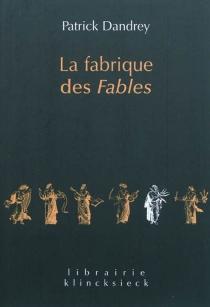La fabrique des Fables| Suivi de Pour lire et comprendre (enfin ?) La cigale et la fourmi - PatrickDandrey