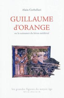 Guillaume d'Orange ou la naissance du héros médiéval - AlainCorbellari