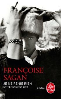 Je ne renie rien : entretiens 1954-1992 - FrançoiseSagan