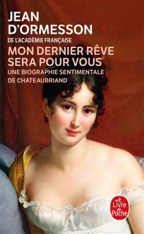 Mon dernier rêve sera pour vous : une biographie sentimentale de Chateaubriand - Jean d'Ormesson