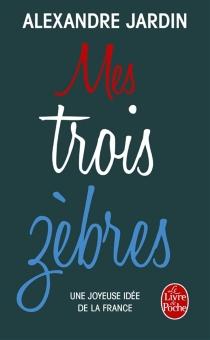 Mes trois zèbres : Guitry, de Gaulle et Casanova : une joyeuse idée de la France - AlexandreJardin