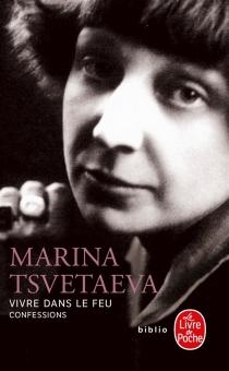 Vivre dans le feu : confessions - Marina IvanovnaTsvetaeva