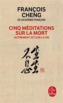 Cinq méditations sur la mort : autrement dit sur la vie - FrançoisCheng