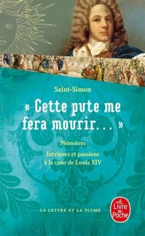 Cette pute me fera mourir... : intrigues et passions à la cour de Louis XIV - Louis de RouvroySaint-Simon