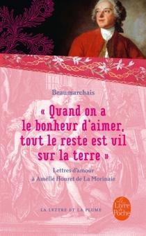Quand on a le bonheur d'aimer, tout le reste est vil sur la Terre : lettres d'amour : 1787-1799 - Pierre-Augustin Caron deBeaumarchais