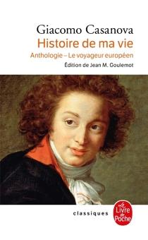 Histoire de ma vie : anthologie, le voyageur européen - GiacomoCasanova