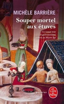 Souper mortel aux étuves : roman noir et gastronomique à Paris au Moyen Age - MichèleBarrière