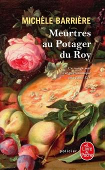 Meurtres au potager du roy : roman noir et gastronomique à Versailles au XVIIe siècle - MichèleBarrière