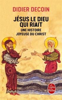 Jésus le dieu qui riait : une histoire joyeuse du Christ - DidierDecoin
