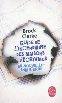 Guide de l'incendiaire des maisons d'écrivains en Nouvelle-Angleterre - BrockClarke