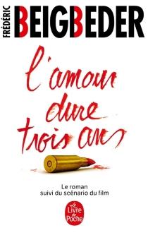 L'amour dure trois ans : le roman suivi du scénario du film - FrédéricBeigbeder