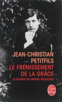 Le frémissement de la grâce : le roman du Grand Meaulnes - Jean-ChristianPetitfils