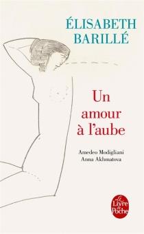 Un amour à l'aube : Amedeo Modigliani, Anna Akhmatova - ÉlisabethBarillé