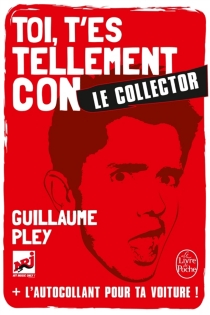 Toi, t'es tellement con : le collector - Guillaume Pley