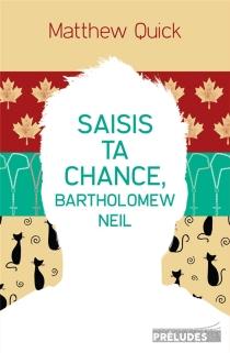 Saisis ta chance, Bartholomew Neil - MatthewQuick